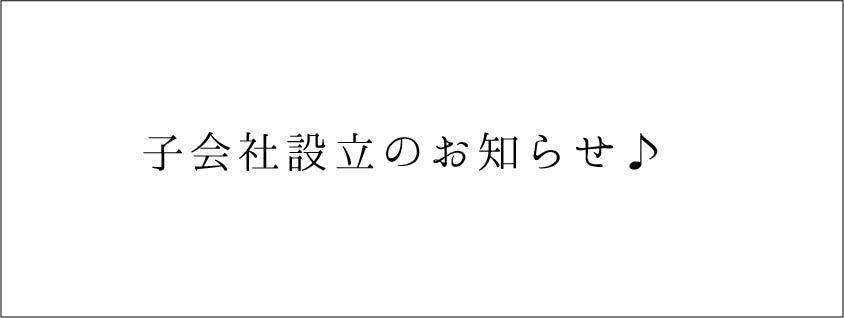 【重要】子会社設立のお知らせ♪